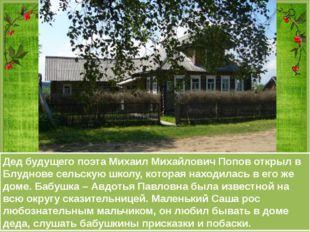 Дед будущего поэта Михаил Михайлович Попов открыл в Блуднове сельскую школу,