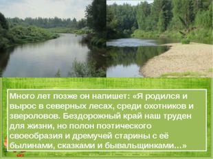 Много лет позже он напишет: «Я родился и вырос в северных лесах, среди охотни
