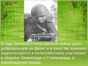 В годы Великой Отечественной войны ушёл добровольцем на фронт и в качестве во