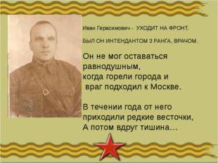 Иван Герасимович - УХОДИТ НА ФРОНТ. БЫЛ ОН ИНТЕНДАНТОМ 3 РАНГА, ВРАЧОМ. Он не