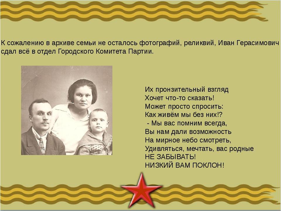 К сожалению в архиве семьи не осталось фотографий, реликвий, Иван Герасимович...