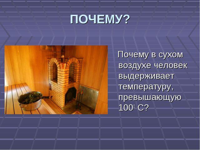ПОЧЕМУ? Почему в сухом воздухе человек выдерживает температуру, превышающую 1...