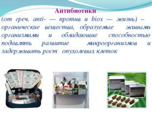 Антибиотики (от греч. anti- — против и biоs — жизнь) – органические вещества