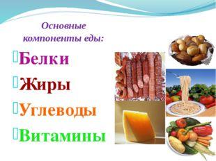 Основные компоненты еды: Белки Жиры Углеводы Витамины