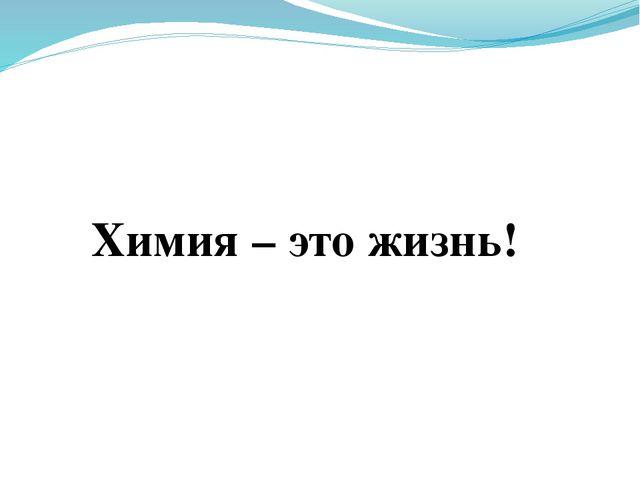 Химия – это жизнь!