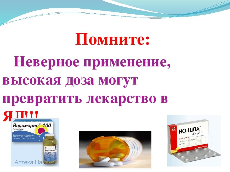 Помните: Неверное применение, высокая доза могут превратить лекарство в...