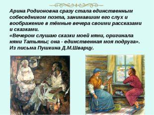 Арина Родионовна сразу стала единственным собеседником поэта, занимавшим его