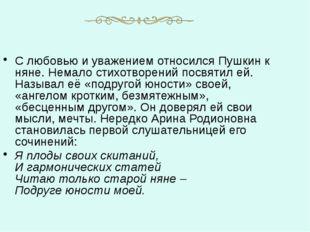 С любовью и уважением относился Пушкин к няне. Немало стихотворений посвятил