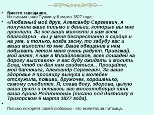 Вместо завещания. Из письма няни Пушкину 6 марта 1827 года: «Любезный мой дру