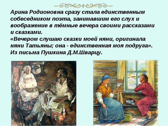 Арина Родионовна сразу стала единственным собеседником поэта, занимавшим его...