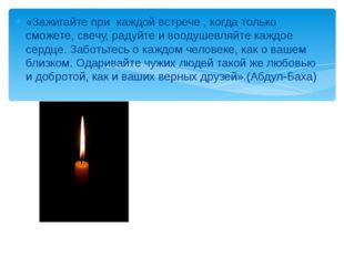 «Зажигайте при каждой встрече , когда только сможете, свечу, радуйте и воодуш