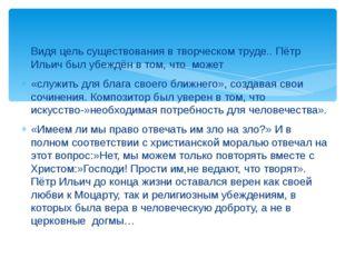 Видя цель существования в творческом труде.. Пётр Ильич был убеждён в том, чт