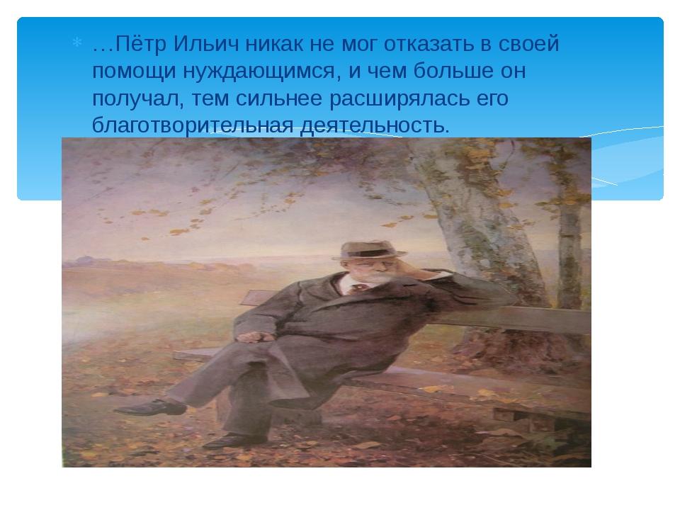 …Пётр Ильич никак не мог отказать в своей помощи нуждающимся, и чем больше он...