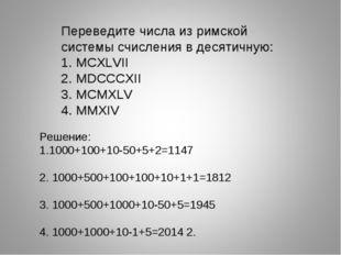 Переведите числа из римской системы счисления в десятичную: 1. MCXLVII 2. MDC