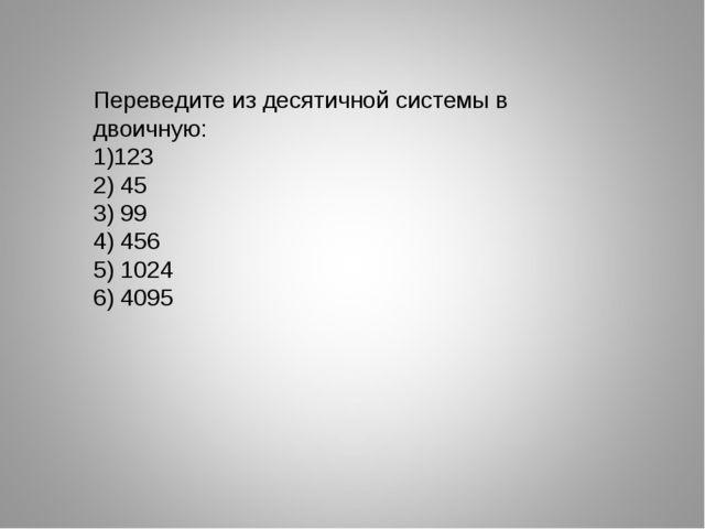 Переведите из десятичной системы в двоичную: 123 2) 45 3) 99 4) 456 5) 1024 6...