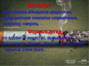 МЕТАНОЛ это очень ядовитое вещество, вызывающее тяжелое отравление, слепоту,