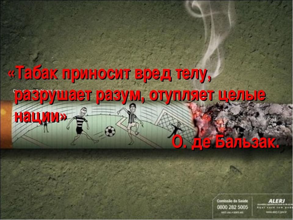 «Табак приносит вред телу, разрушает разум, отупляет целые нации» О. де Баль...