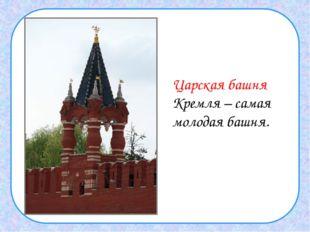 Царская башня Кремля – самая молодая башня.