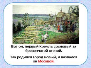 . Вот он, первый Кремль сосновый за бревенчатой стеной. Так родился город нов