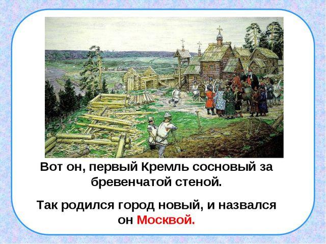 . Вот он, первый Кремль сосновый за бревенчатой стеной. Так родился город нов...