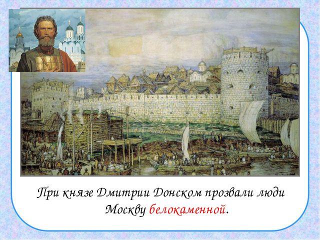 При князе Дмитрии Донском прозвали люди Москву белокаменной.