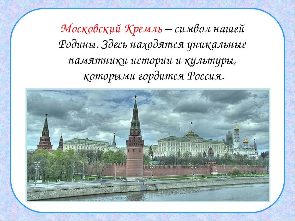 Московский Кремль – символ нашей Родины. Здесь находятся уникальные памятники...