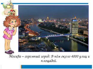 Москва – огромный город. В нём около 4000 улиц и площадей.