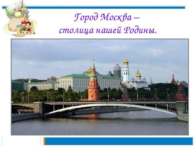 Город Москва – столица нашей Родины.