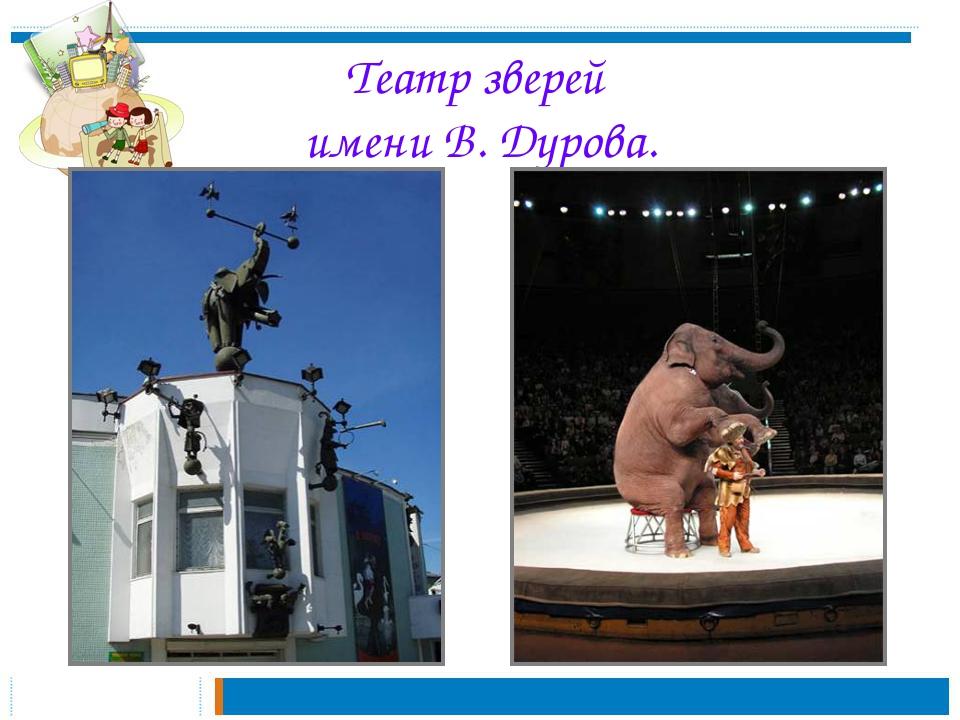 Театр зверей имени В. Дурова.