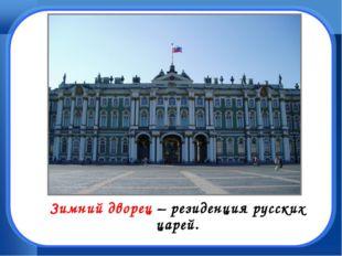 Зимний дворец – резиденция русских царей.
