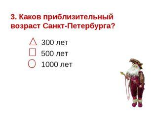3. Каков приблизительный возраст Санкт-Петербурга? 300 лет 500 лет 1000 лет