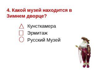 4. Какой музей находится в Зимнем дворце? Кунсткамера Эрмитаж Русский Музей