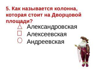 5. Как называется колонна, которая стоит на Дворцовой площади? Александровска