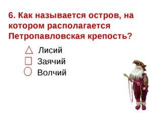 6. Как называется остров, на котором располагается Петропавловская крепость?