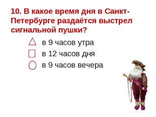 10. В какое время дня в Санкт-Петербурге раздаётся выстрел сигнальной пушки?