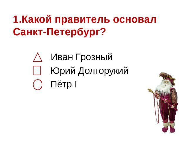 1.Какой правитель основал Санкт-Петербург? Иван Грозный Юрий Долгорукий Пётр I