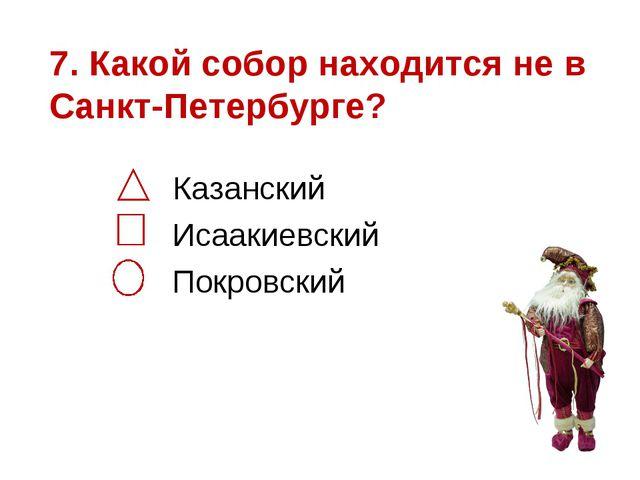 7. Какой собор находится не в Санкт-Петербурге? Казанский Исаакиевский Покров...