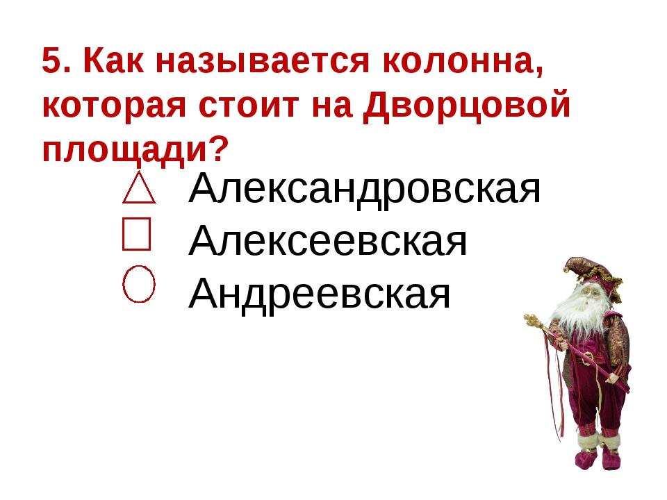 5. Как называется колонна, которая стоит на Дворцовой площади? Александровска...