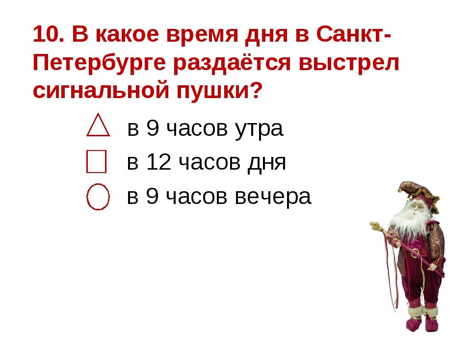 10. В какое время дня в Санкт-Петербурге раздаётся выстрел сигнальной пушки?...