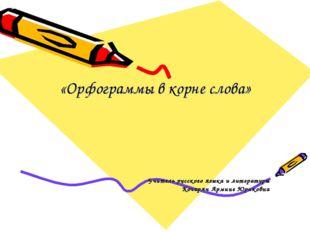 «Орфограммы в корне слова» Учитель русского языка и литературы Кочарян Армин