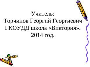 Учитель: Торчинов Георгий Георгиевич ГКОУДД школа «Виктория». 2014 год.