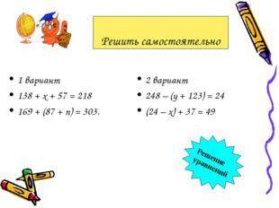 1 вариант 138 + х + 57 = 218 169 + (87 + n) = 303. 2 вариант 248 – (у + 123)