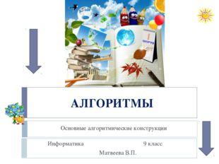 АЛГОРИТМЫ Основные алгоритмические конструкции Информатика 9 класс Матвеева В