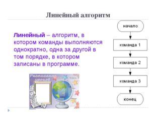 Линейный алгоритм Линейный – алгоритм, в котором команды выполняются однократ