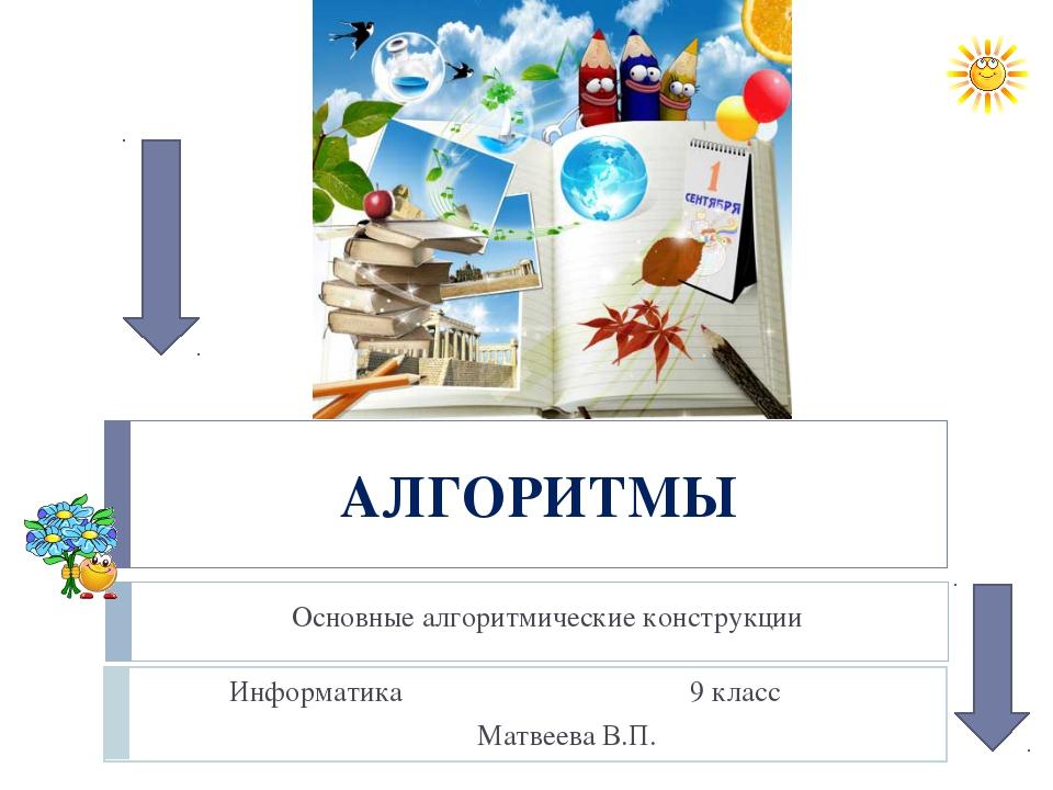 АЛГОРИТМЫ Основные алгоритмические конструкции Информатика 9 класс Матвеева В...
