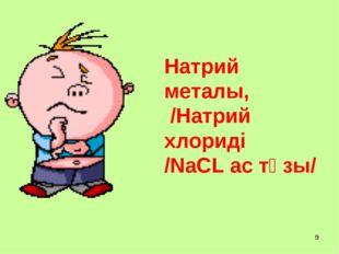 * Натрий металы, /Натрий хлориді /NaCL ас тұзы/