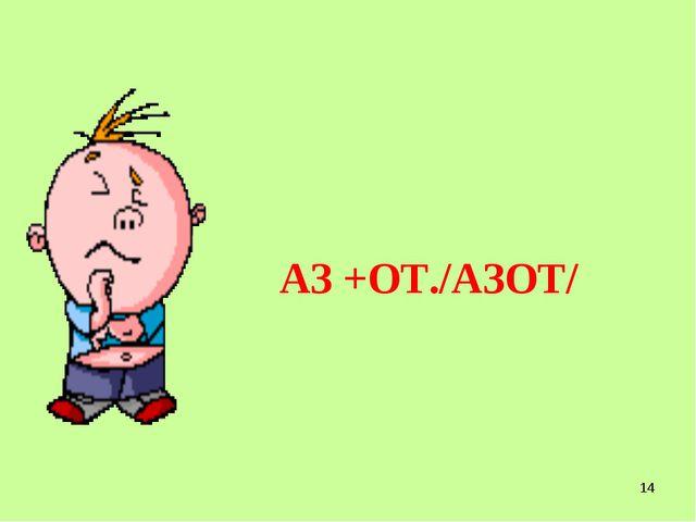 * АЗ +ОТ./АЗОТ/