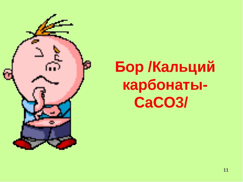 Бор /Кальций карбонаты- CaCO3/ *