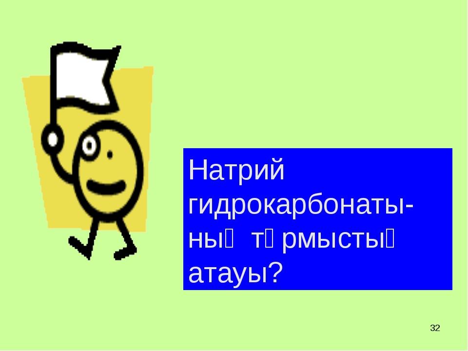 * Натрий гидрокарбонаты-ның тұрмыстық атауы?