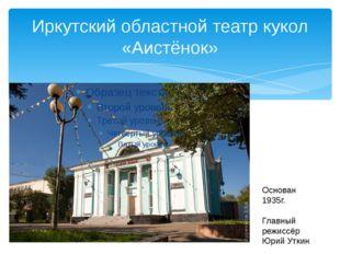 Иркутский областной театр кукол «Аистёнок» Основан 1935г. Главный режиссёр Юр